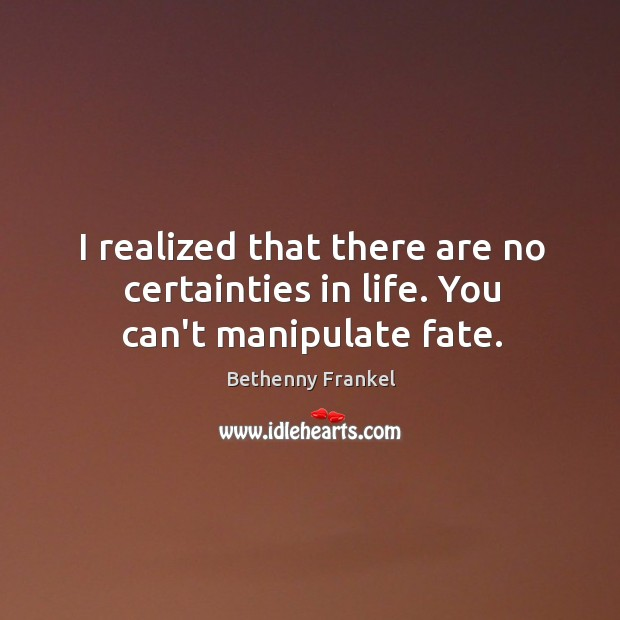Image, I realized that there are no certainties in life. You can't manipulate fate.