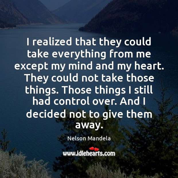 I realized that they could take everything from me except my mind Nelson Mandela Picture Quote