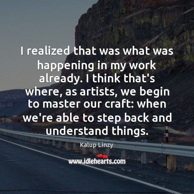 I realized that was what was happening in my work already. I Kalup Linzy Picture Quote