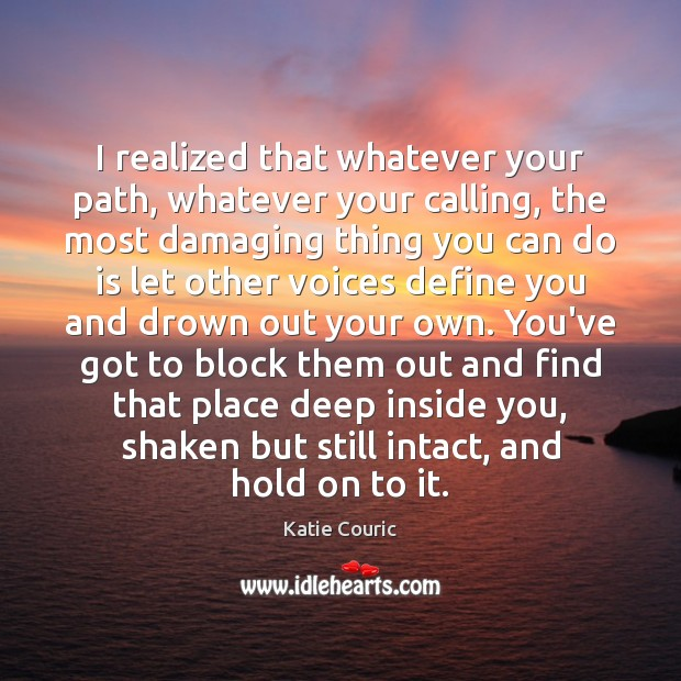 I realized that whatever your path, whatever your calling, the most damaging Katie Couric Picture Quote
