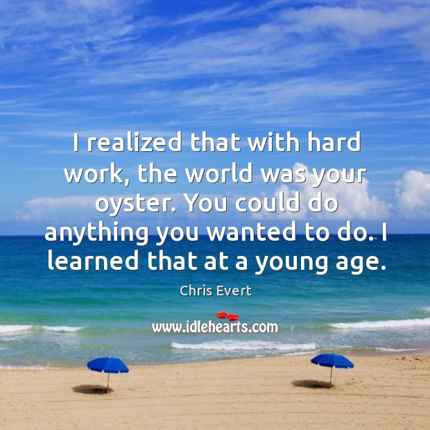 I realized that with hard work, the world was your oyster. You could do anything you wanted to do. Image