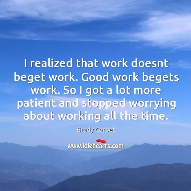 Image, I realized that work doesnt beget work. Good work begets work. So