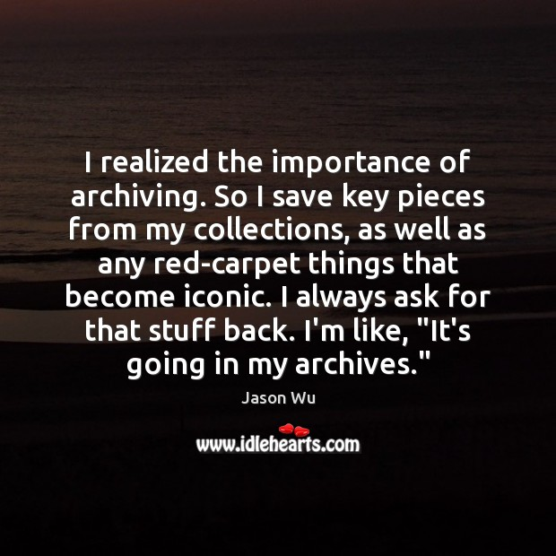 I realized the importance of archiving. So I save key pieces from Jason Wu Picture Quote