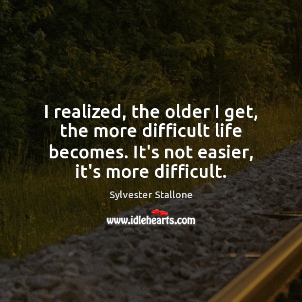 I realized, the older I get, the more difficult life becomes. It's Sylvester Stallone Picture Quote