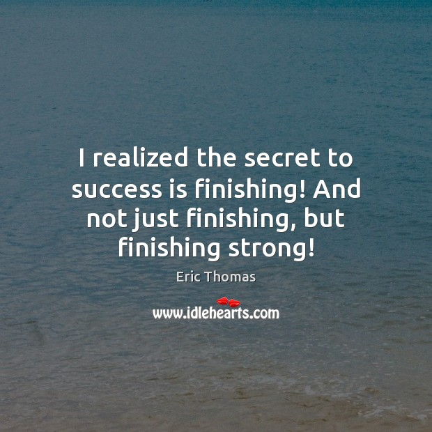 Image, I realized the secret to success is finishing! And not just finishing,