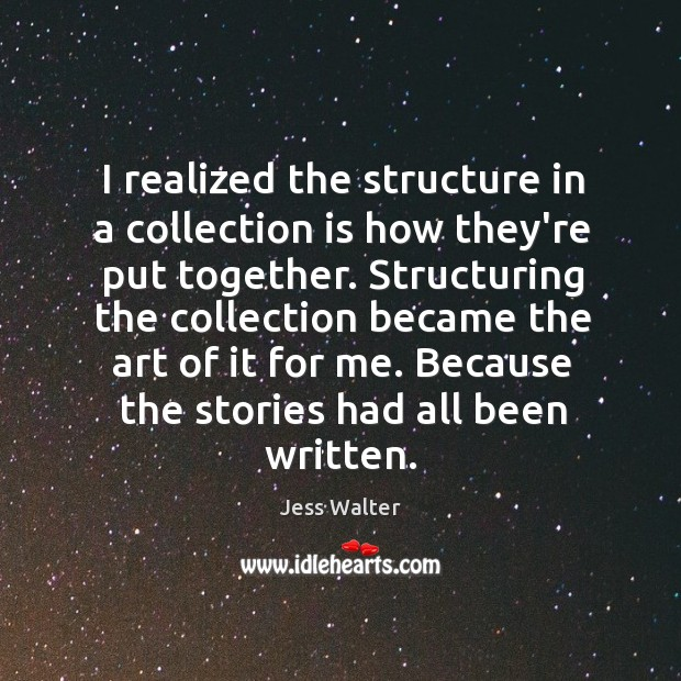 I realized the structure in a collection is how they're put together. Jess Walter Picture Quote