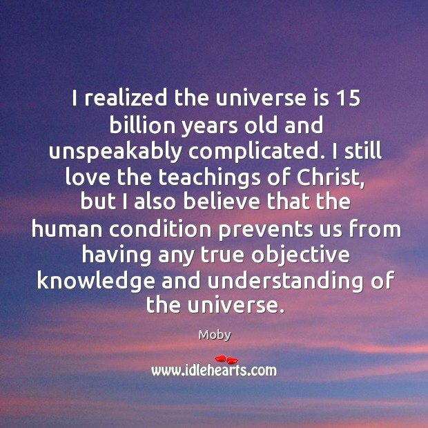 Image, I realized the universe is 15 billion years old and unspeakably complicated. I