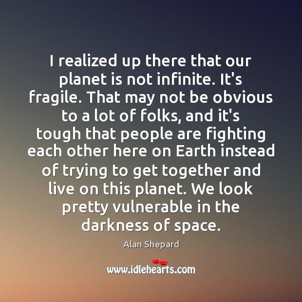 I realized up there that our planet is not infinite. It's fragile. Image