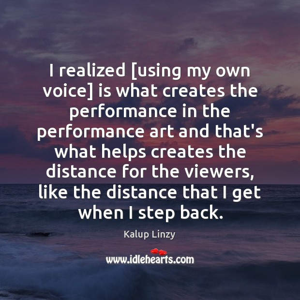 I realized [using my own voice] is what creates the performance in Kalup Linzy Picture Quote
