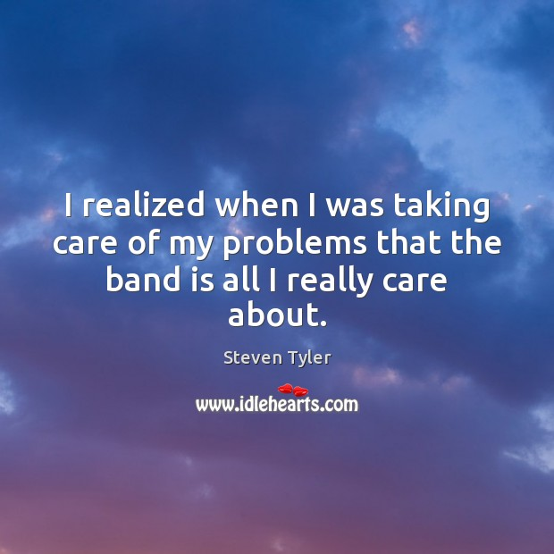 I realized when I was taking care of my problems that the band is all I really care about. Image