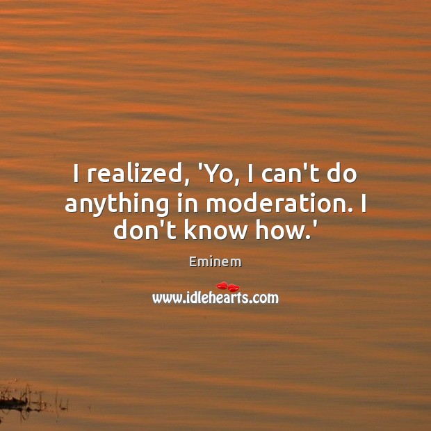 I realized, 'Yo, I can't do anything in moderation. I don't know how.' Image