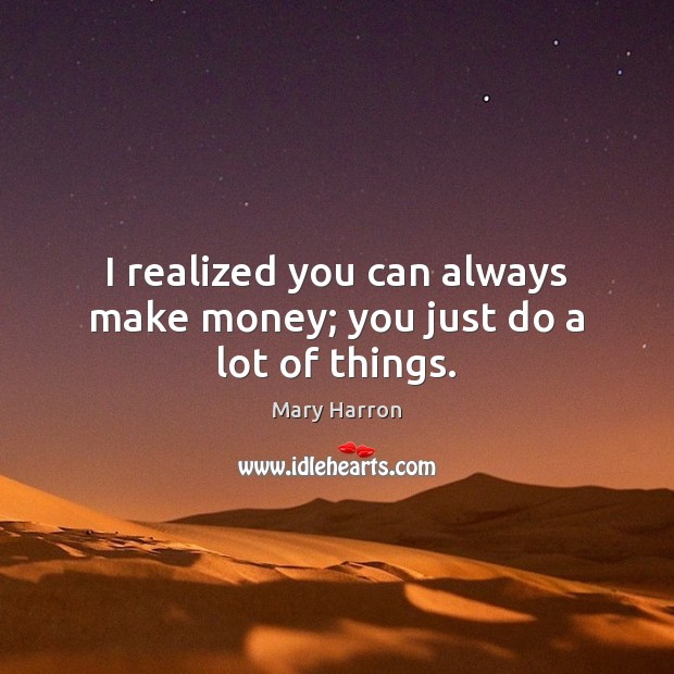 I realized you can always make money; you just do a lot of things. Mary Harron Picture Quote