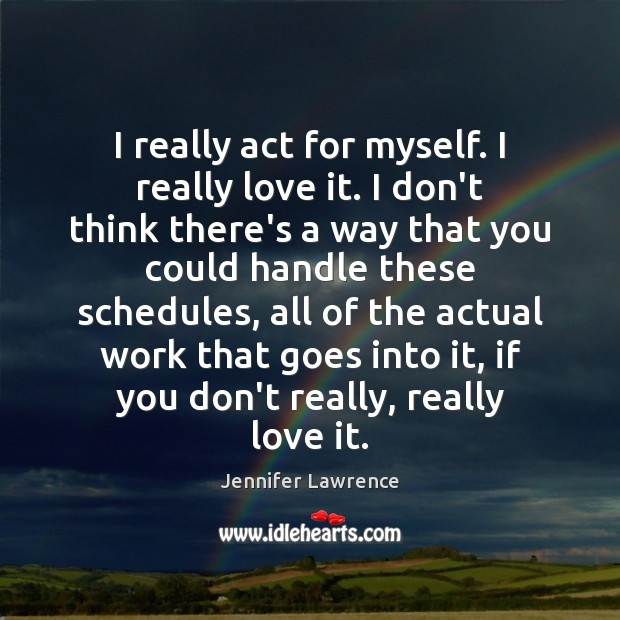 I really act for myself. I really love it. I don't think Jennifer Lawrence Picture Quote