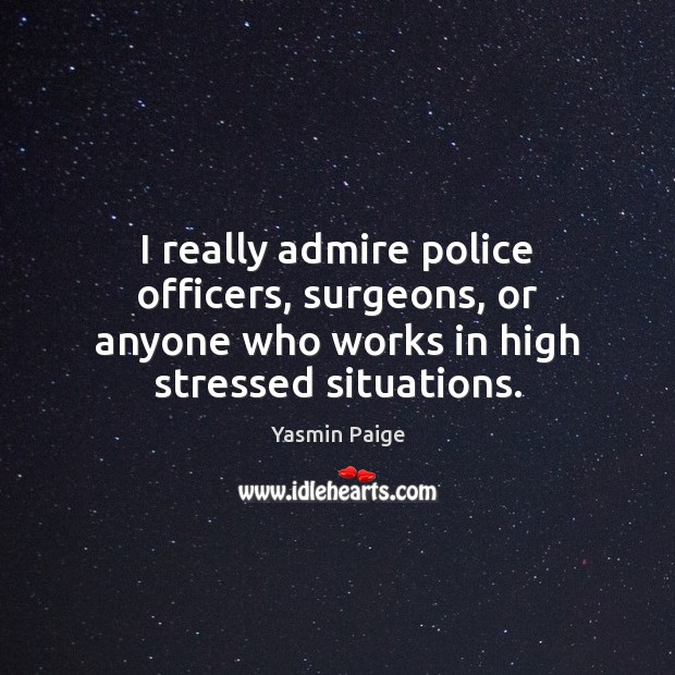 I really admire police officers, surgeons, or anyone who works in high Image