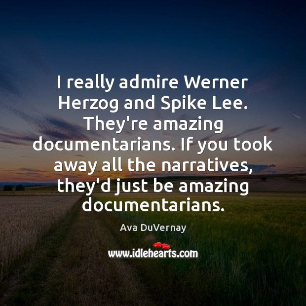 Image, I really admire Werner Herzog and Spike Lee. They're amazing documentarians. If