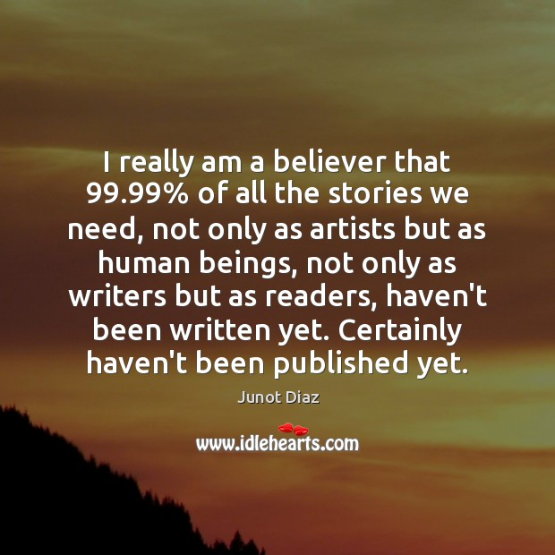 I really am a believer that 99.99% of all the stories we need, Junot Diaz Picture Quote
