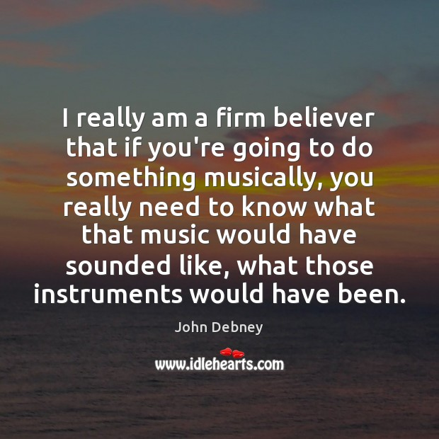 I really am a firm believer that if you're going to do John Debney Picture Quote