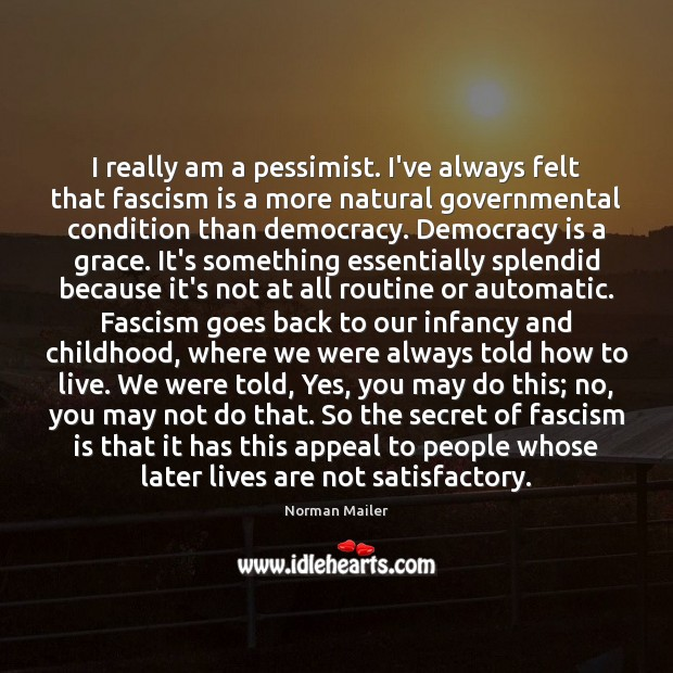 I really am a pessimist. I've always felt that fascism is a Image