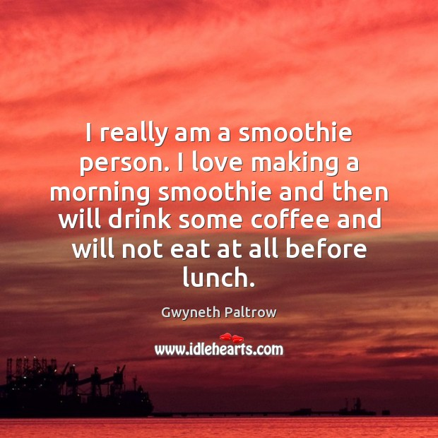 I really am a smoothie person. I love making a morning smoothie Making Love Quotes Image