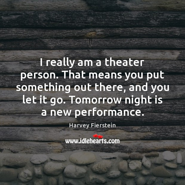 I really am a theater person. That means you put something out Harvey Fierstein Picture Quote