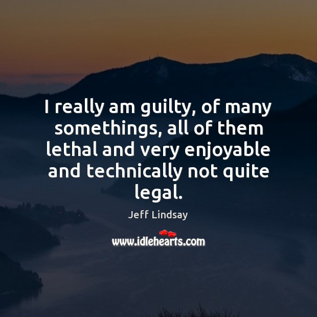 I really am guilty, of many somethings, all of them lethal and Jeff Lindsay Picture Quote