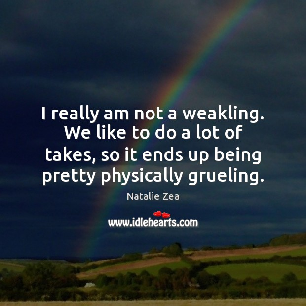 Image, I really am not a weakling. We like to do a lot