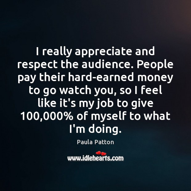 I really appreciate and respect the audience. People pay their hard-earned money Image