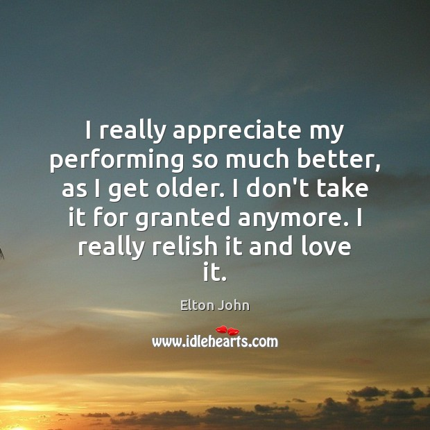 I really appreciate my performing so much better, as I get older. Elton John Picture Quote