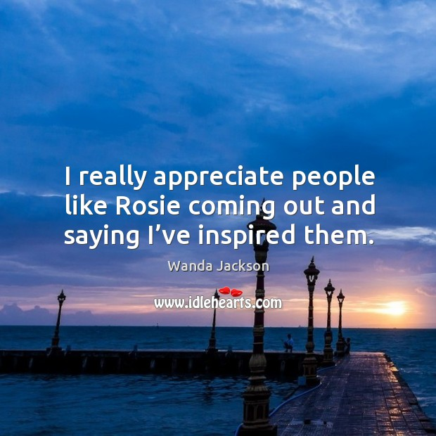 I really appreciate people like rosie coming out and saying I've inspired them. Image