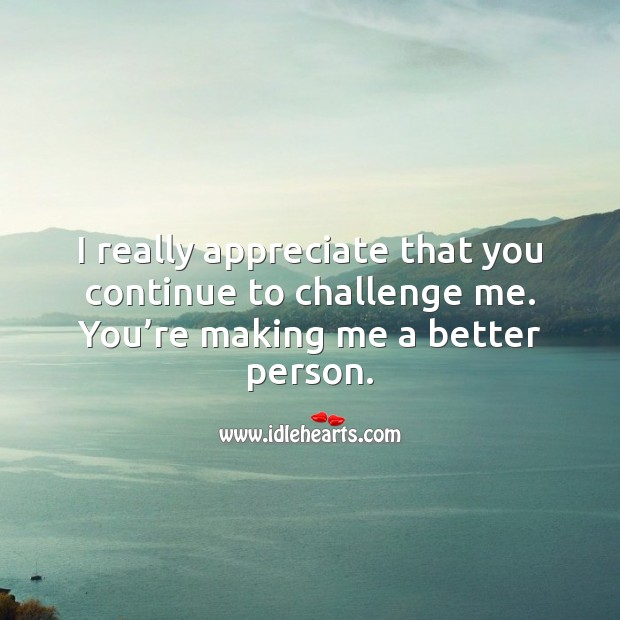 I really appreciate that you continue to challenge me. Appreciate Quotes Image