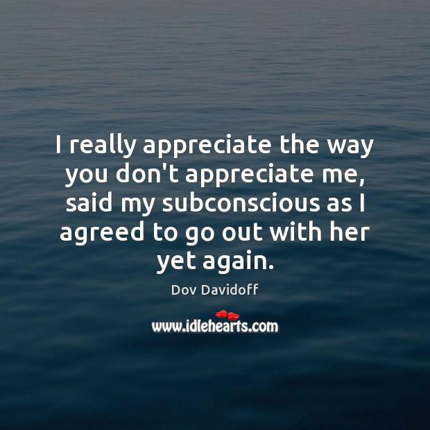Image, I really appreciate the way you don't appreciate me, said my subconscious