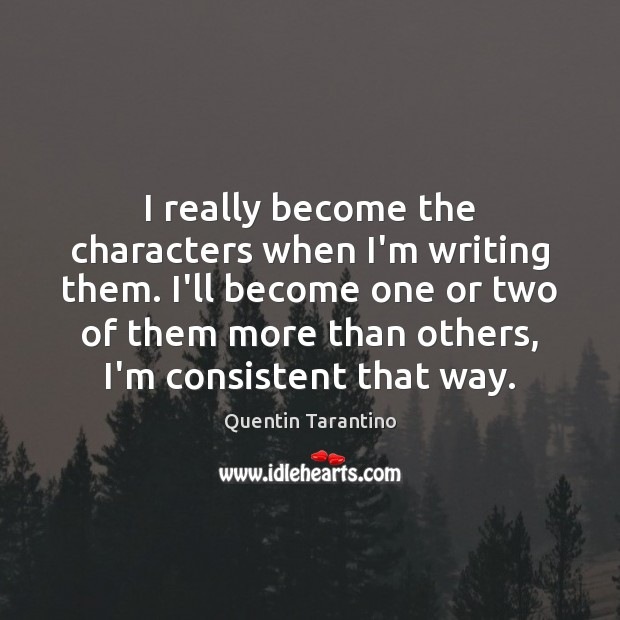 I really become the characters when I'm writing them. I'll become one Image