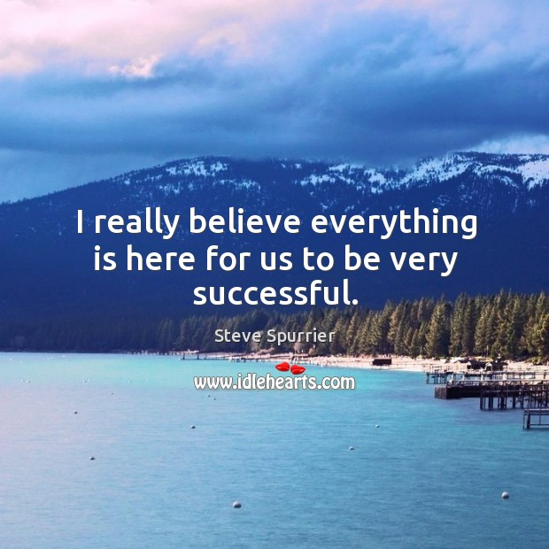 I really believe everything is here for us to be very successful. Image