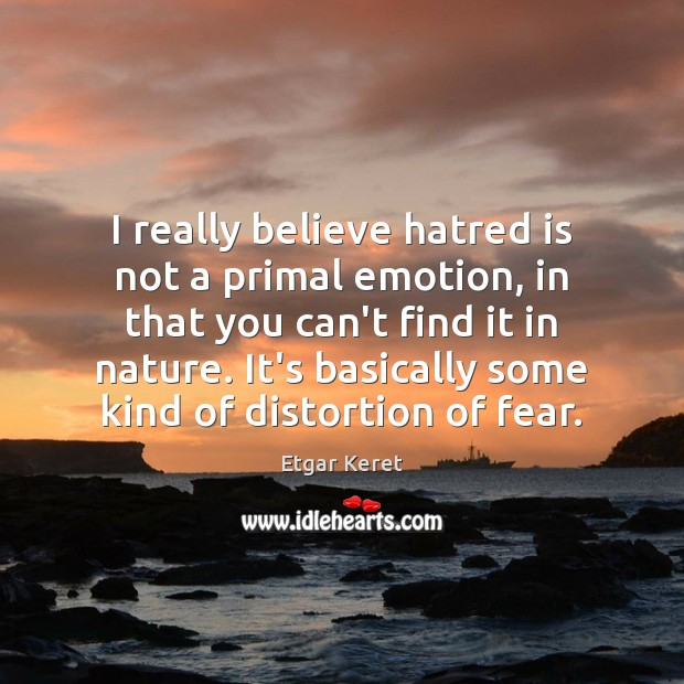 I really believe hatred is not a primal emotion, in that you Etgar Keret Picture Quote