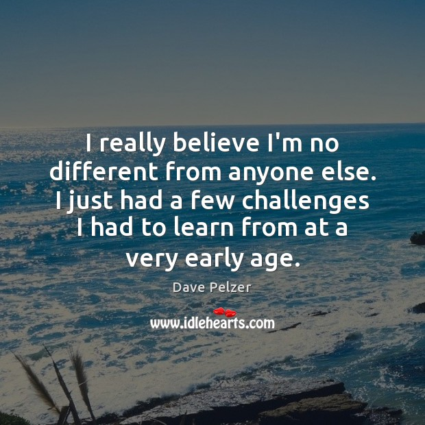 I really believe I'm no different from anyone else. I just had Dave Pelzer Picture Quote