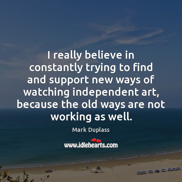 I really believe in constantly trying to find and support new ways Mark Duplass Picture Quote