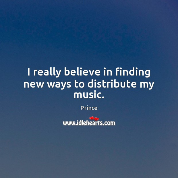 I really believe in finding new ways to distribute my music. Prince Picture Quote