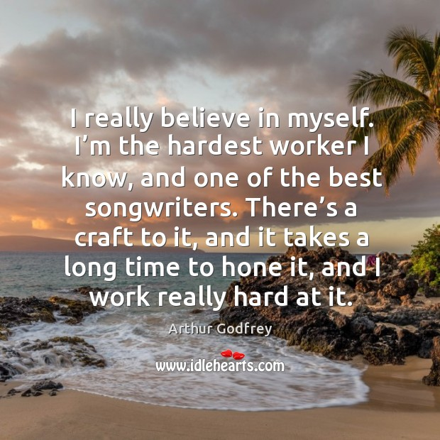 I really believe in myself. I'm the hardest worker I know, and one of the best songwriters. Image