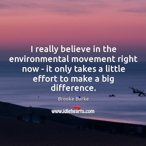 I really believe in the environmental movement right now – it only Brooke Burke Picture Quote