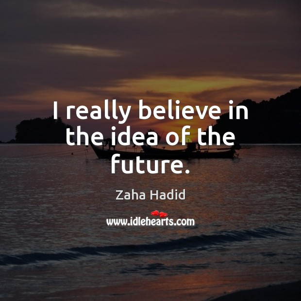 I really believe in the idea of the future. Zaha Hadid Picture Quote