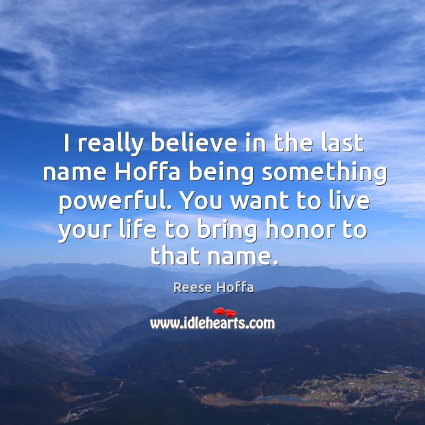 I really believe in the last name hoffa being something powerful. You want to live your life to bring honor to that name. Image