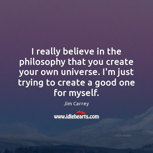 I really believe in the philosophy that you create your own universe. Image