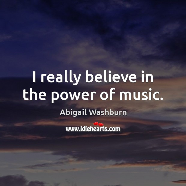 Image, I really believe in the power of music.