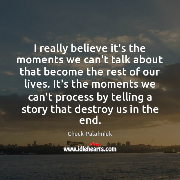 I really believe it's the moments we can't talk about that become Chuck Palahniuk Picture Quote
