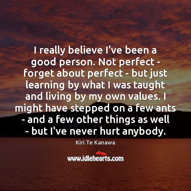 I really believe I've been a good person. Not perfect – forget Kiri Te Kanawa Picture Quote
