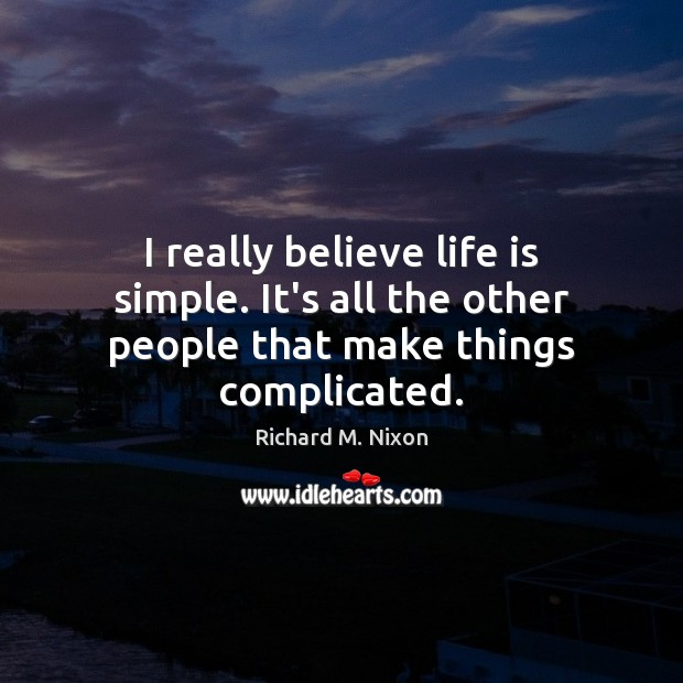 I really believe life is simple. It's all the other people that make things complicated. Richard M. Nixon Picture Quote