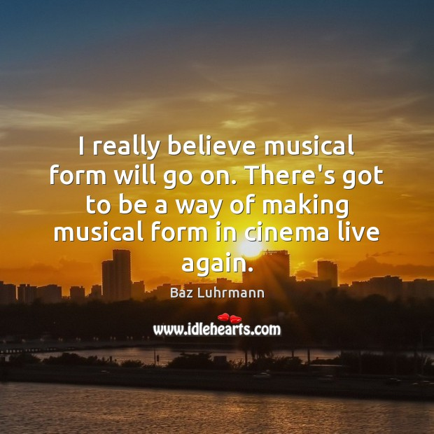 Image, I really believe musical form will go on. There's got to be