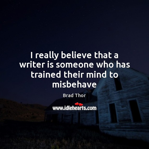 I really believe that a writer is someone who has trained their mind to misbehave Brad Thor Picture Quote