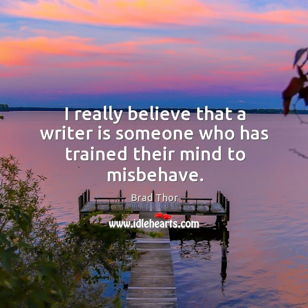 I really believe that a writer is someone who has trained their mind to misbehave. Brad Thor Picture Quote