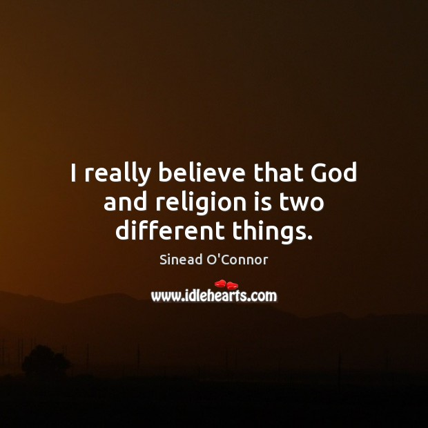 I really believe that God and religion is two different things. Sinead O'Connor Picture Quote